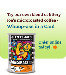 Try our own blend of Jittery Joe's microroasted coffee - Whoop-ass in a Can!